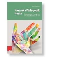 Korczaks Pädagogik heute - Wertschätzung, Partizipation und Lebensfreude in der Kita